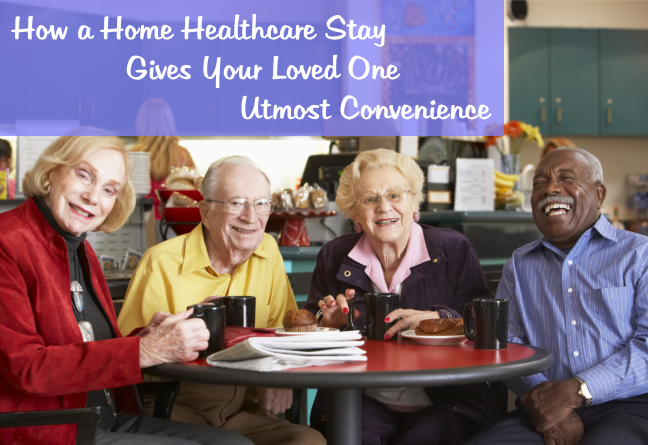 How a Home Healthcare Stay Gives Your Loved One Utmost Convenience